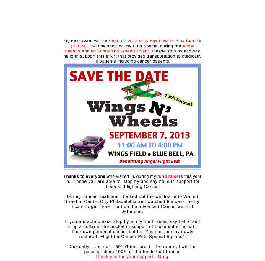 My next event will be Sept, 07 2013.at Wings Field in Blue Bell PA (KLOM). I will be showing my Pitts Special during the Angel Flight's Annual Wings and Wheels Event. Please stop by and say hello in support this effort that provides transportation to medically ill patients including cancer patients.  